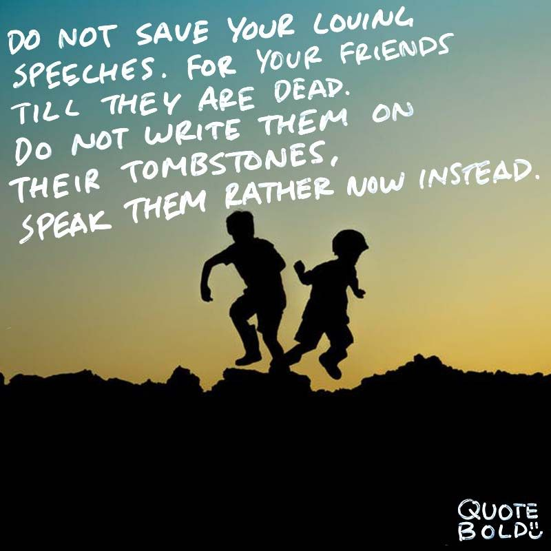 Do not save your loving speeches for your friends till they are dead; do not write them on their tombstones, speak them rather now instead.