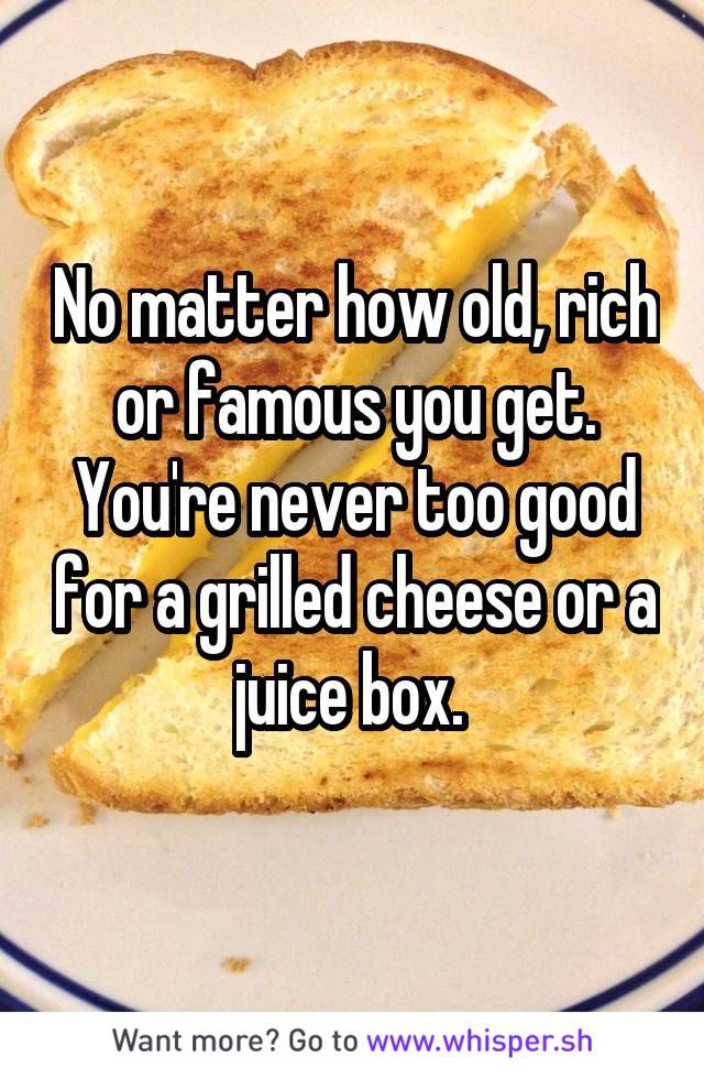 You Re Never Too Old For Grilled Cheese Whisper Quotes Best Cheese Cheese Meme