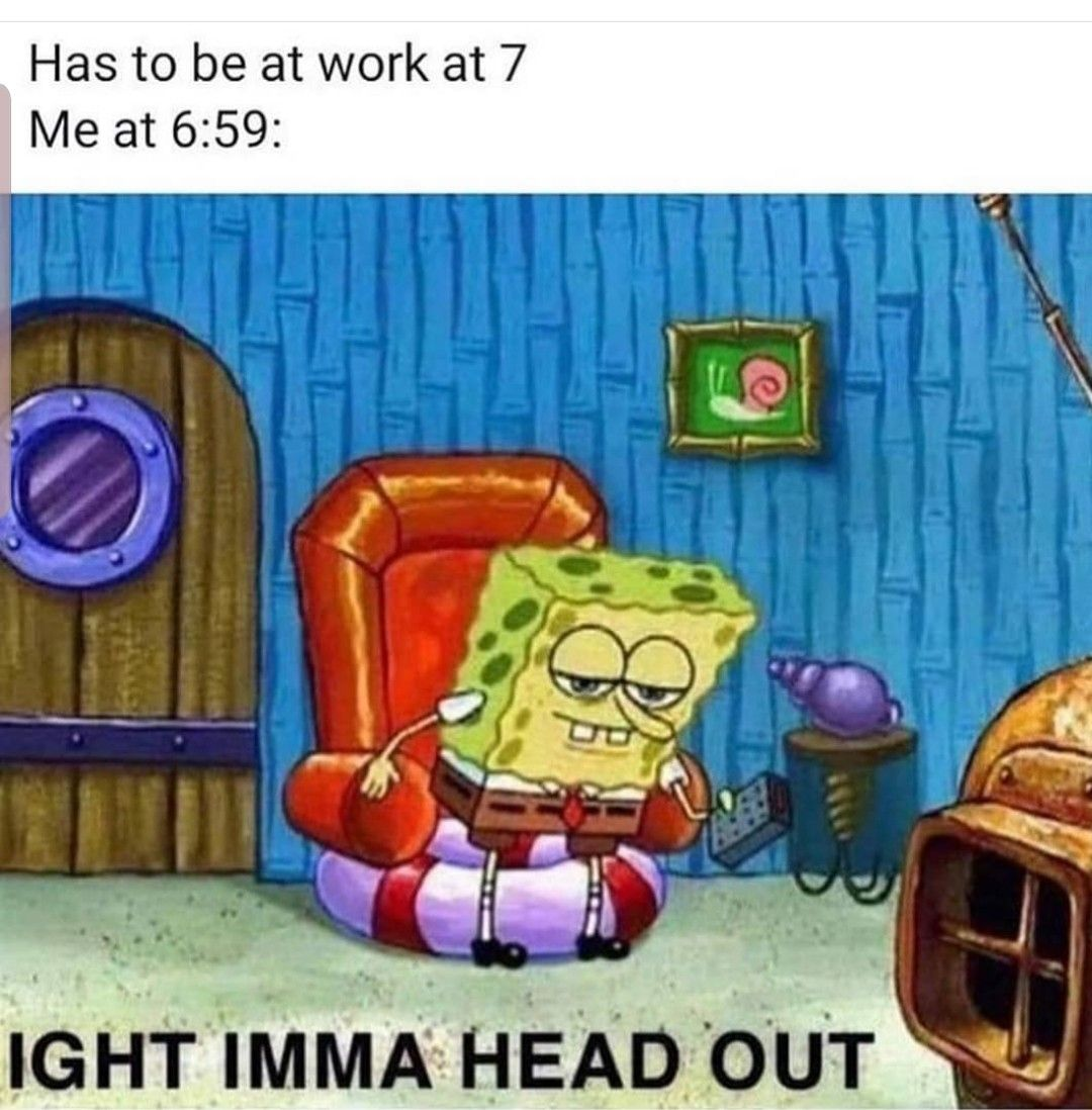 Has to be at work at 7. Me at 659 Aight Imma head out