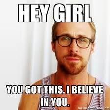 0c42bc4a4f8ac0b70709be2b85852dc0 hey girl, you got this i believe in you ryan gosling memes