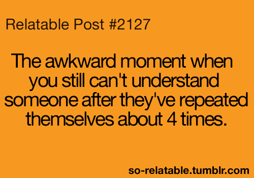 Happens all the time... Just smile and nod
