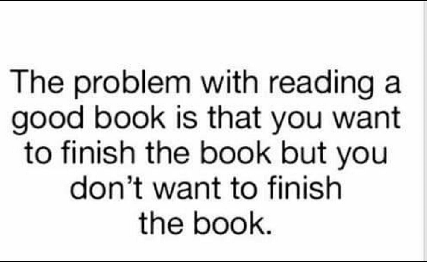 The Problem With Reading A Good Book Is That You Want To Finish The Book  But Donu0027t Want To Finish The Book.