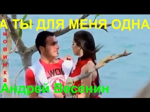А ТЫ ДЛЯ МЕНЯ ОДНА  Исп.  Андрей Весенин