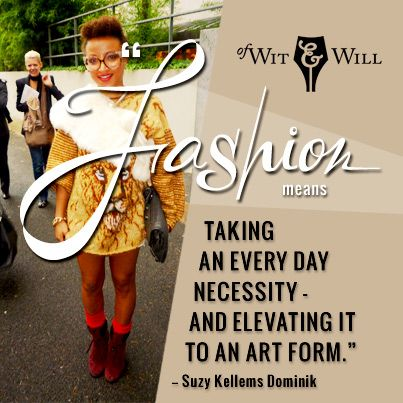 """""""Fashion means taking an every day necessity and elevating it to an art form"""" -Suzy Kellems Dominik"""