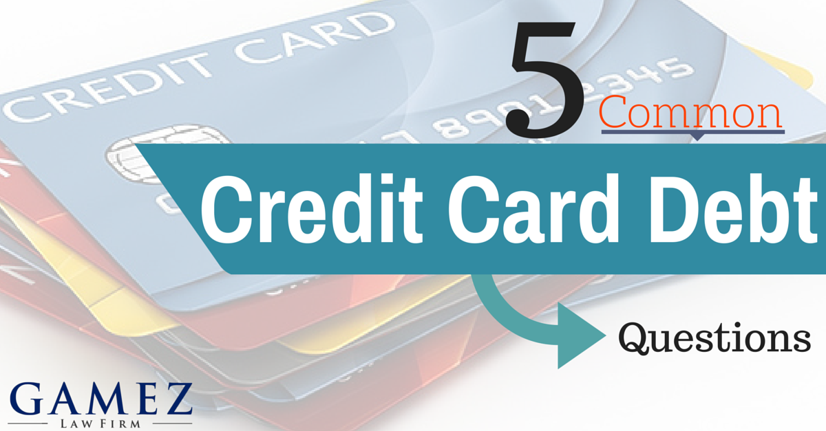 5 Common Credit Card Debt Questions Gamez Law Firm Credit Cards Debt Credit Card Debt Relief Credit Card