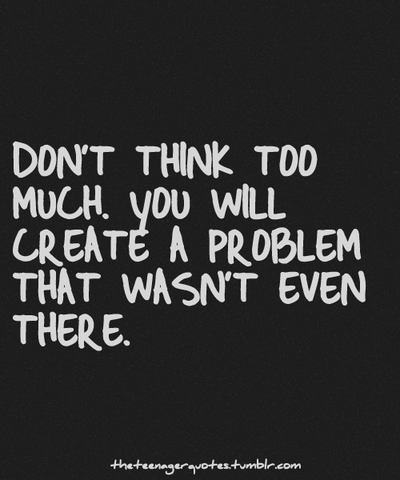 Don T Over Think Things How Many Times In My Life Have People Created Problems Out Of Nowhere Positive Quotes Life Quotes Words