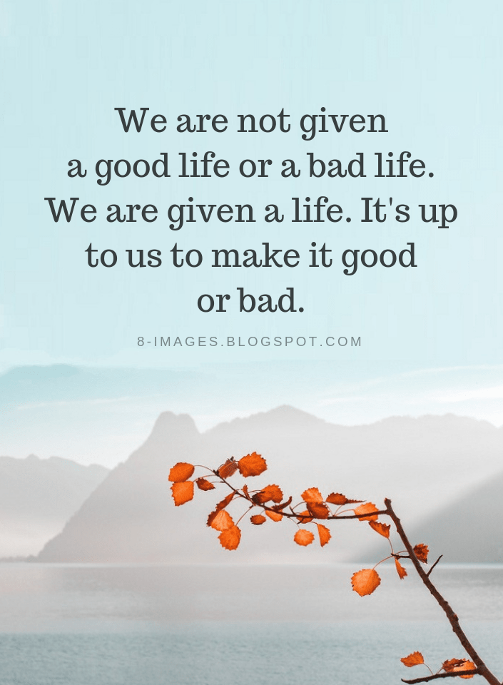 Life Quotes We Are Not Given A Good Life Or A Bad Life We Are Given A Life It S Up To Us To Make It Good Or Bad Bad Life Quotes