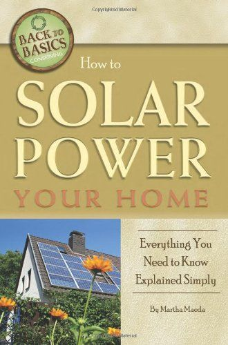 How to Solar Power Your Home Everything You Need to Know Explained Simply (Back-To-Basics Conserving) by Martha Maeda