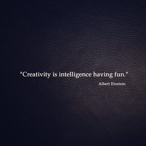 Creativity is inteligence having fun