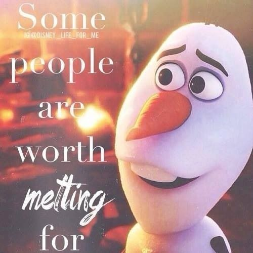 Some people are worth melting for. – Olaf