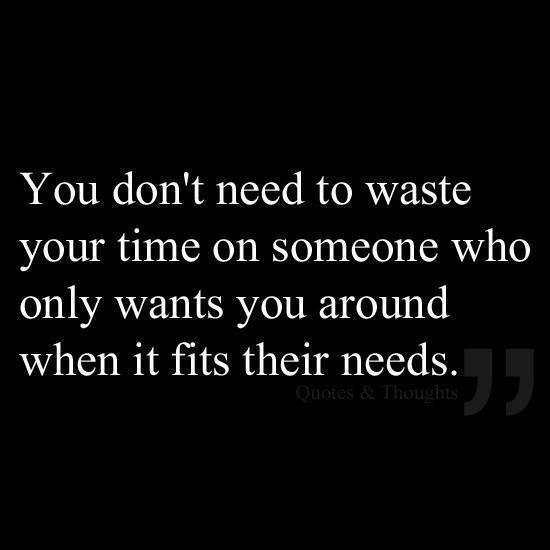Don\'t waste your time on people who only want you around ...