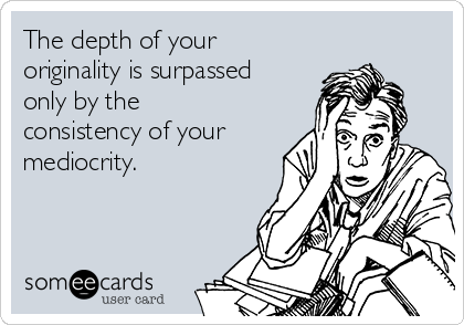 The depth of your originality is surpassed only by the consistency of your mediocrity.