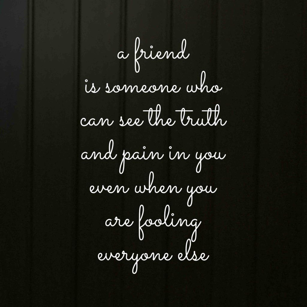 A Friend Is Someone Can See The Truth And Pain In You Even When You
