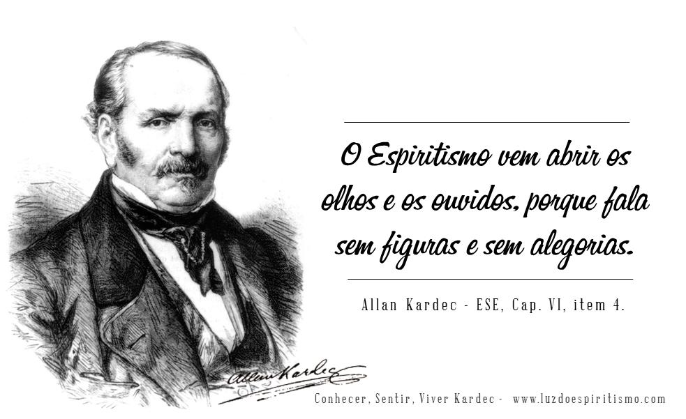 O Espiritismo vem abrir os olhos e os ouvidos, porque fala sem figuras e sem alegorias.  Allan Kardec – ESE, Cap. VI, item 4.