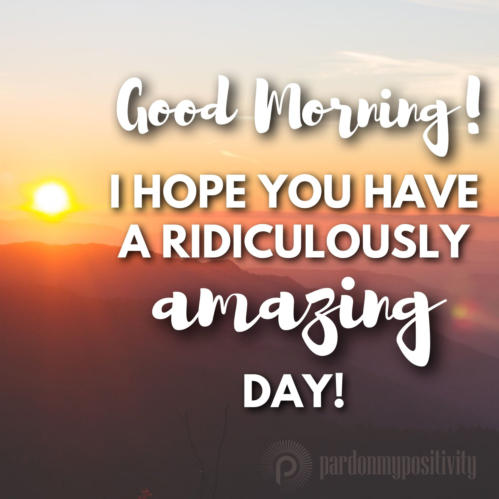 Good Morning! I hope you have a ridiculously amazing day