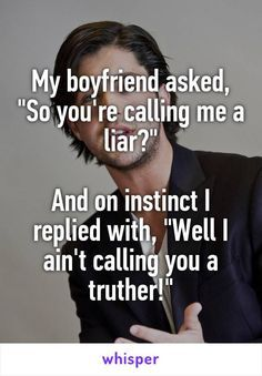 "My boyfriend asked, ""So you're calling me a liar?""  And on instinct I replied with, ""Well I ain't calling you a truther!"""