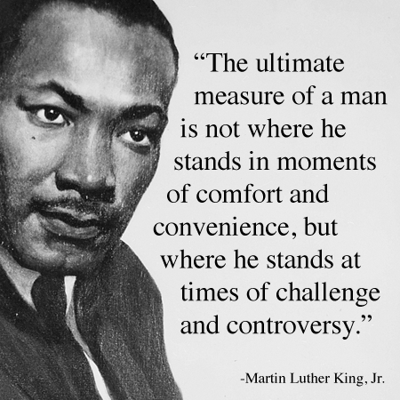 the ultimate measure of a man is not where he stands 'the ultimate measure of a man is not where he stands in moments of comfort  and convenience, but where he stands at times of challenge' martin luther king .