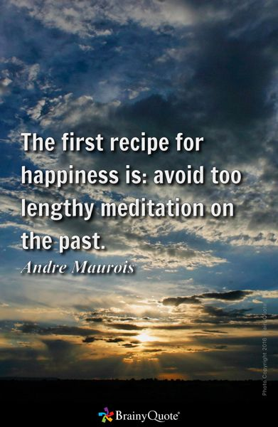 The first recipe for happiness is: avoid too lengthy meditation on the past. - Andre Maurois
