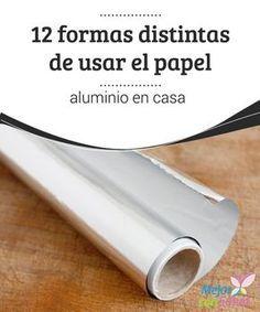 12 formas distintas de usar el papel aluminio en casa  ¿Sabías que el papel de aluminio es una de las mejores opciones para eliminar el exceso de grasa del horno, o las manchas quemadas de las sartenes y ollas?