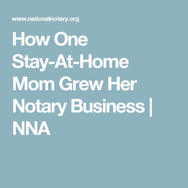 How One Stay At Home Mom Grew Her Notary Business Nna Home