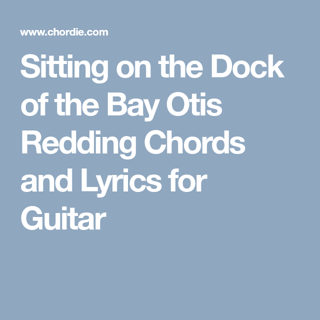 Sitting on the Dock of the Bay Otis Redding Chords and Lyrics for ...
