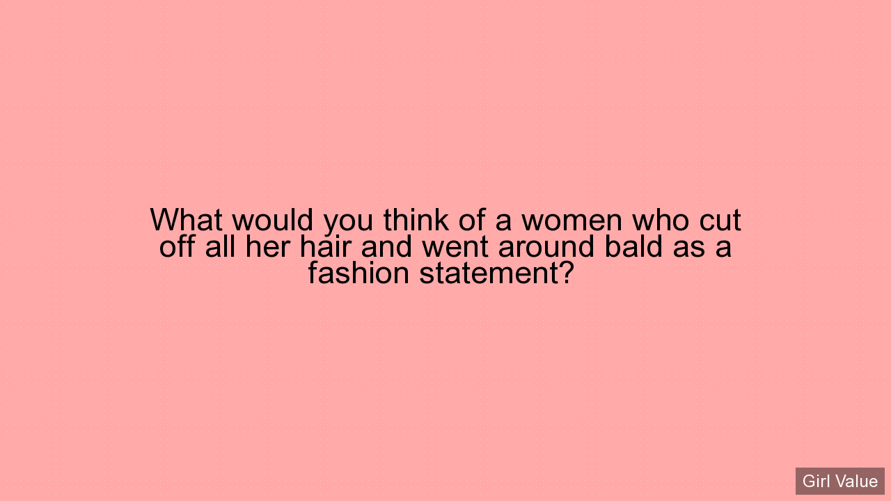 What would you think of a women who cut off all her hair and went around bald as a fashion statement?