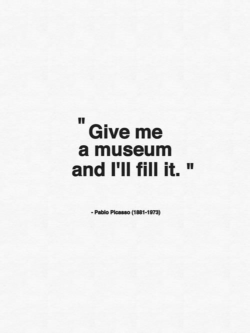 """""""Give me a Museum and I'll fill it"""" — Pablo Picasso"""