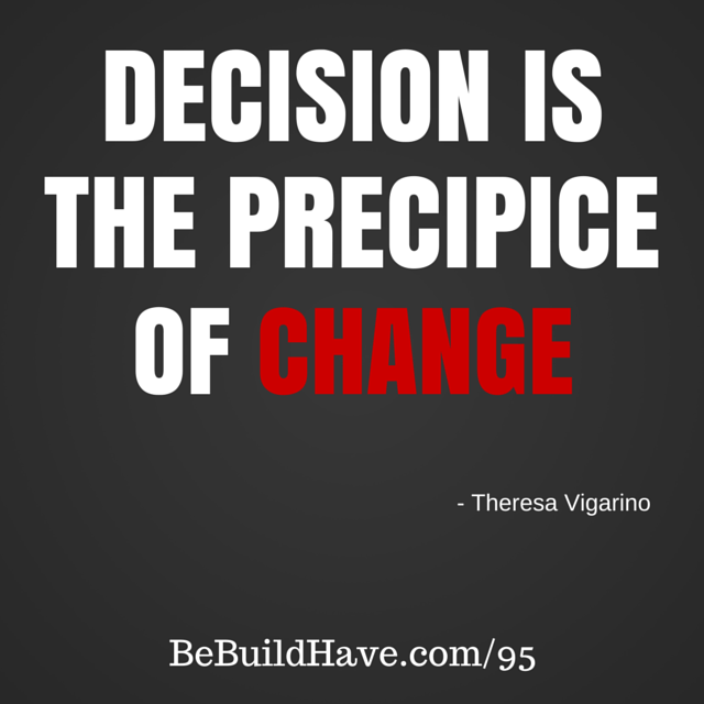 Decision is the precipice of change. - Theresa Vigarino #BeBuildHave #PainToProfit