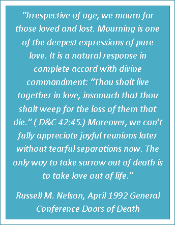 "https://www.lds.org/general-conference/1992/04/doors-of-death ""Mourning is one of the deepest expressions of pure love. It is a natural response in complete accord with divine commandment: ""Thou shalt live together in love, insomuch that thou shalt weep for the loss of them that die."" (D 42:45.) Moreover, we can't fully appreciate joyful reunions later without tearful separations now. The only way to take sorrow out of death is to take love out of life."""