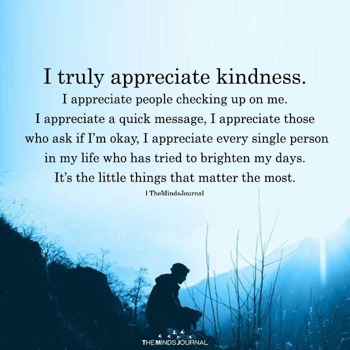 I truly appreciate kindness. I appreciate people checking