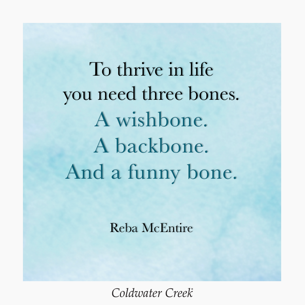 """""""To thrive in life you need three bones. A wishbone. A backbone. And a funny bone."""" Reba McEntire (With images)   Bones funny. Quotes. Words"""