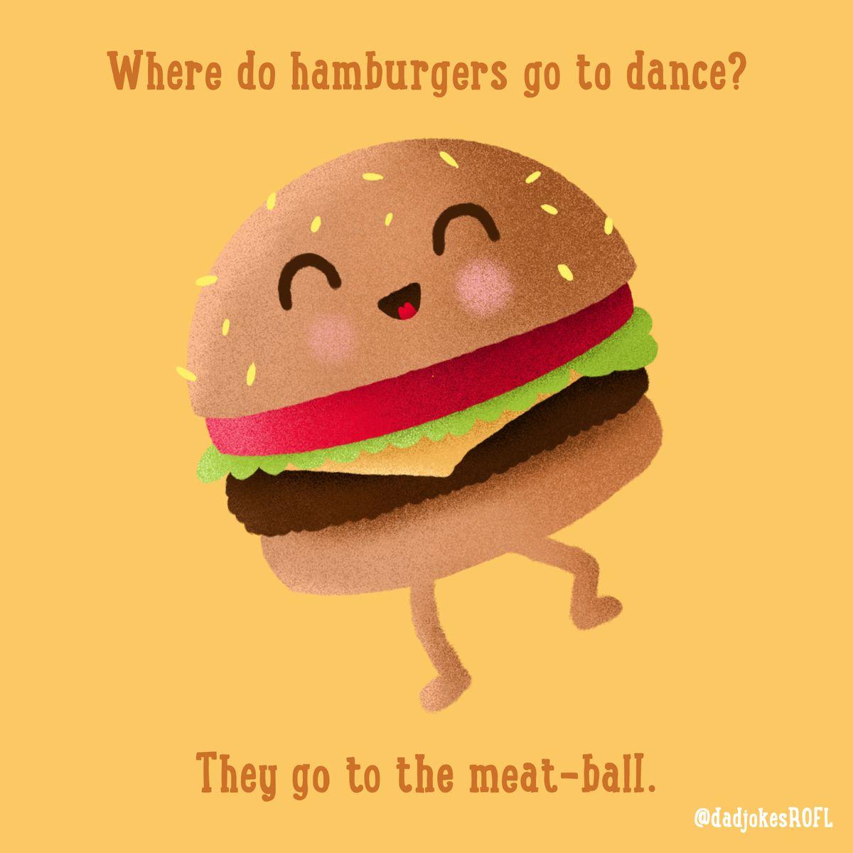 Where Do Hamburgers Go To Dance They Go To The Meat Ball Food Jokes Burger Puns Hamburger