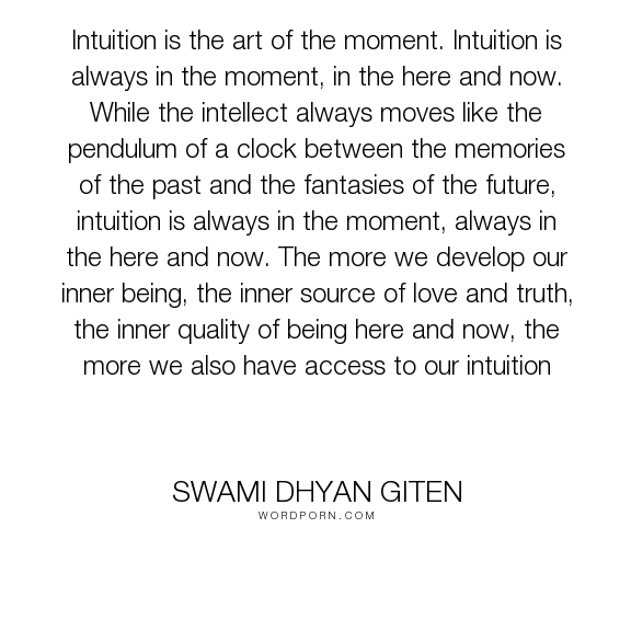 "Swami Dhyan Giten - ""Intuition is the art of the moment. Intuition is always in the moment, in the here..."". truth, intuition, love, her-and-now, in-the-moment"