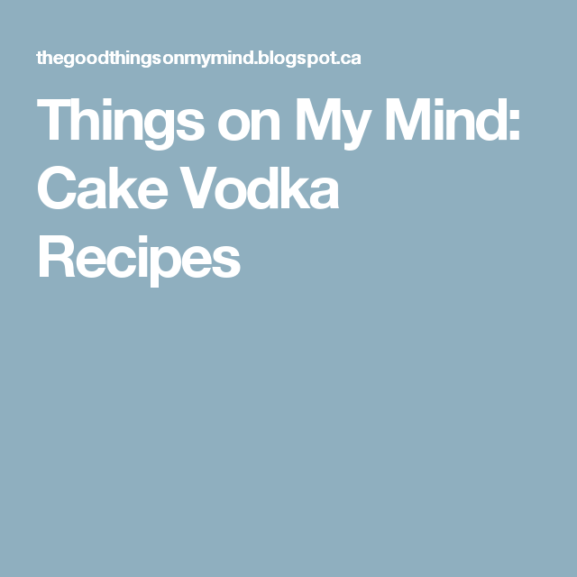Things on My Mind: Cake Vodka Recipes