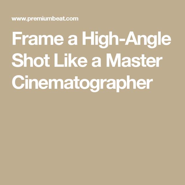 Frame a High-Angle Shot Like a Master Cinematographer   Digital Film ...