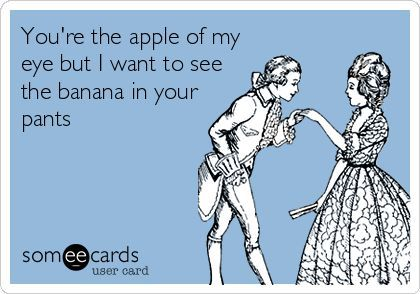 You Re The Apple Of My Eye But I Want To See The Banana In Your Pants Ecards Funny Funny Quotes Words