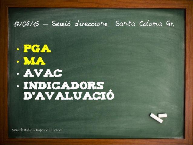 • PGA • MA • AVAC • INDICADORS D'AVALUACIÓ 17/06/15 – Sessió direccions Santa Coloma Gr. Manuela Rubio – Inspecció Educació