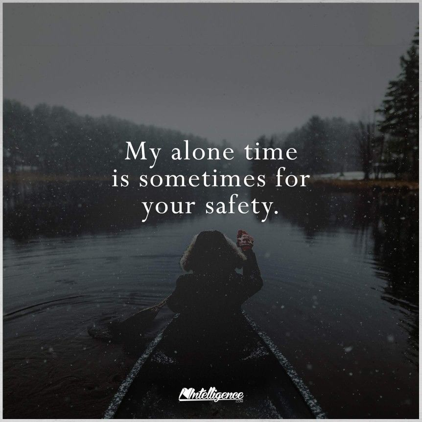 My alone time is sometimes for your safety