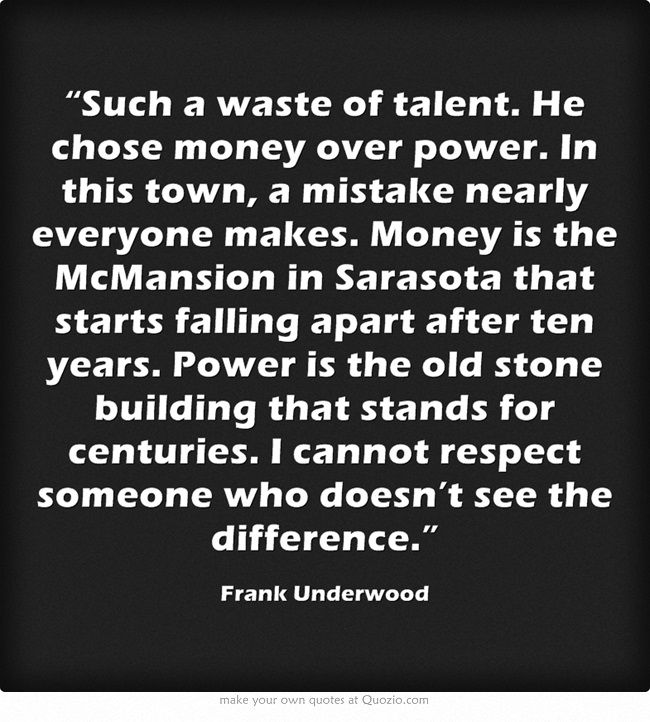 Such A Waste Of Talent He Chose Money Over Power In This Frank Underwood Quotes Inspirational Quotes Motivation Money Quotes