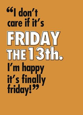 I Dont Care If Its Friyday The 13th Im Happy Its Finally Friday