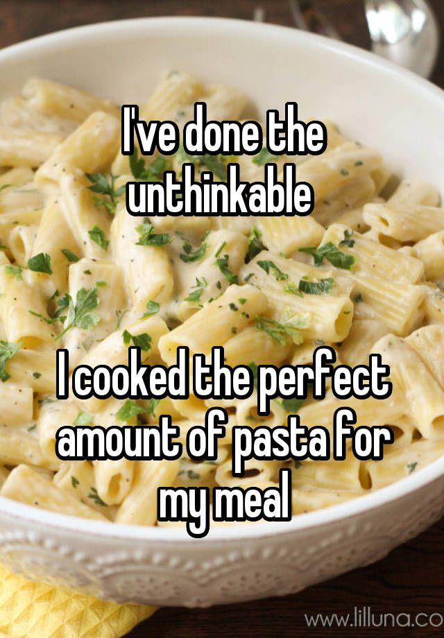 """I've done the unthinkable    I cooked the perfect amount of pasta for my meal"""