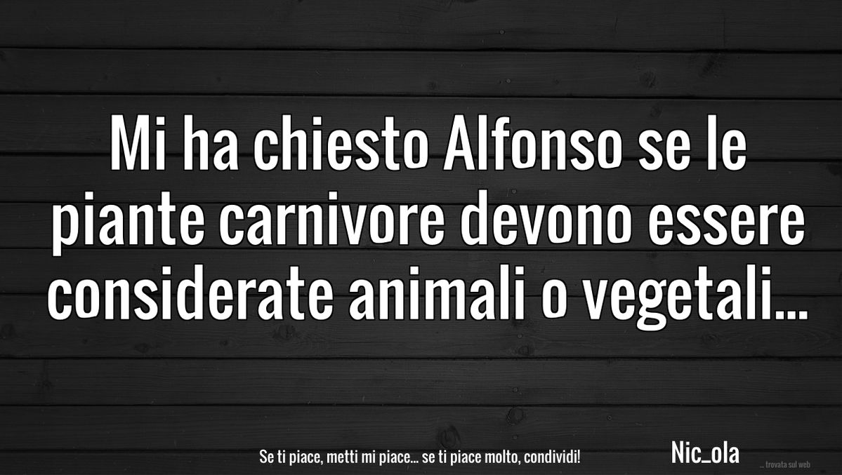 Mi ha chiesto Alfonso se le piante carnivore devono essere considerate animali o vegetali...