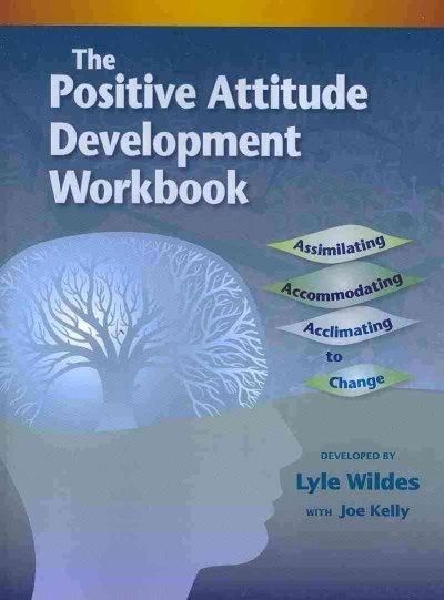 The Positive Attitude Development Workbook: Assimilating, Accommodating, Acclimating to Change