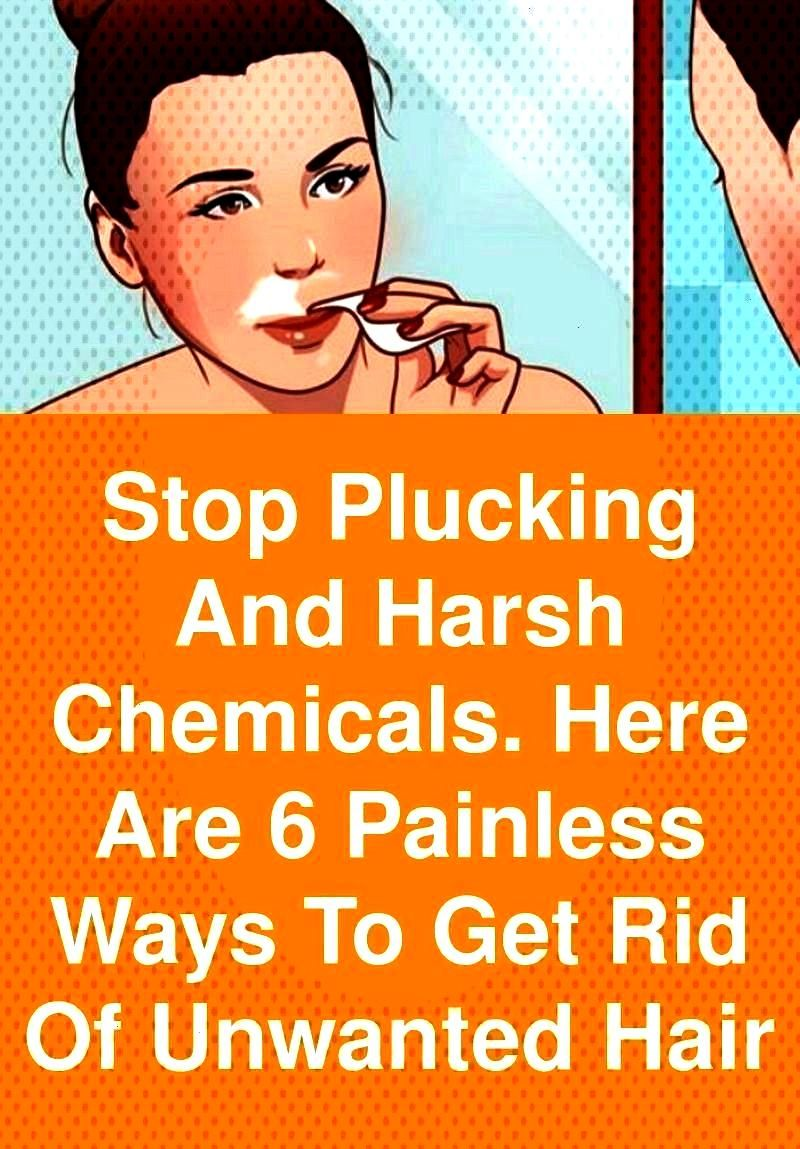 and harsh chemicals.Here's 6 painless ways to get rid of unwanted hair Stop plucking and harsh chem