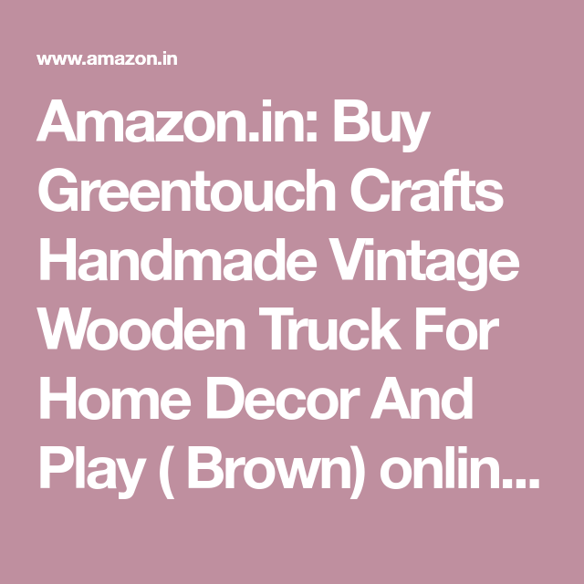 Amazon In Buy Greentouch Crafts Handmade Vintage Wooden Truck For Home Decor And Play Brown Online At Low Price In India On Am Wooden Truck Handmade Wooden