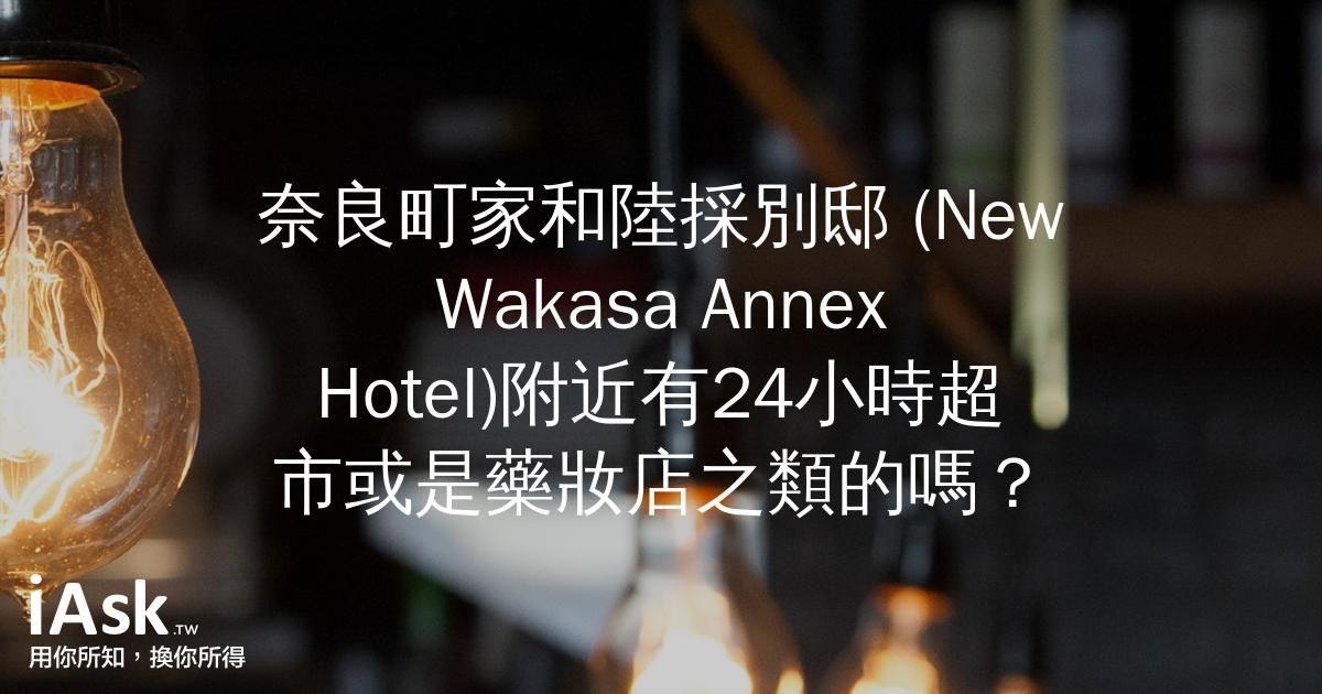奈良町家和陸採別邸 (New Wakasa Annex Hotel)附近有24小時超市或是藥妝店之類的嗎? by iAsk.tw