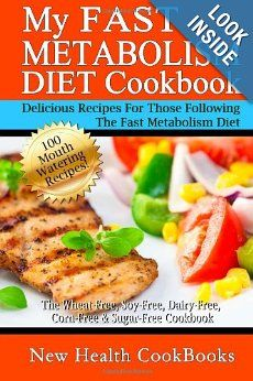 My Fast Metabolism Diet Cookbook: The Wheat-Free, Soy-Free, Dairy-Free, Corn-Free & Sugar-Free Cookbook, Delicious Recipes for Those Following The Fast Metabolism Diet
