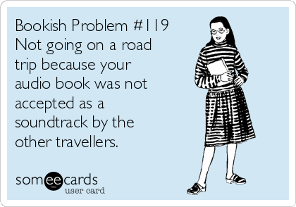 Bookish Problem #119 Not going on a road trip because your audio book was not accepted as a soundtrack by the other travellers. | Friendship Day Ecard