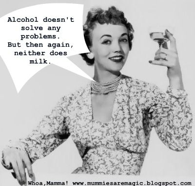 Alcohol doesn't solve any problems. But then again, neither does milk.