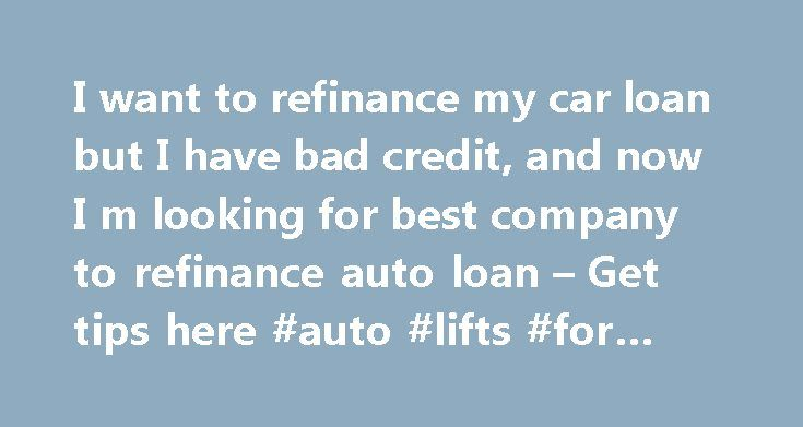 I want to refinance my car loan but I have bad credit, and now I m ...